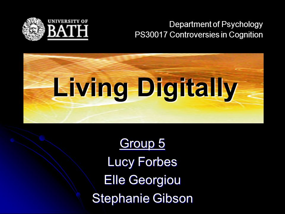 Group 5 Lucy Forbes Elle Georgiou Stephanie Gibson Department of Psychology PS30017 Controversies in Cognition Living Digitally