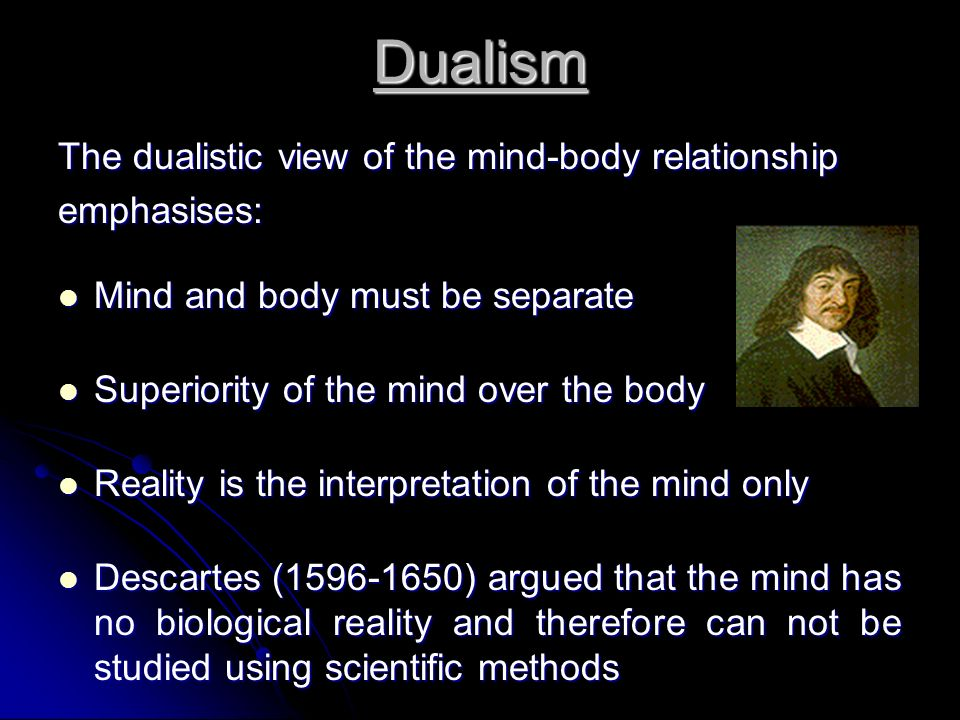 Dualism The dualistic view of the mind-body relationship emphasises: Mind and body must be separate Mind and body must be separate Superiority of the mind over the body Superiority of the mind over the body Reality is the interpretation of the mind only Reality is the interpretation of the mind only Descartes (1596-1650) argued that the mind has no biological reality and therefore can not be studied using scientific methods Descartes (1596-1650) argued that the mind has no biological reality and therefore can not be studied using scientific methods