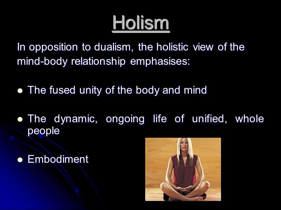 Holism In opposition to dualism, the holistic view of the mind-body relationship emphasises: The fused unity of the body and mind The fused unity of the body and mind The dynamic, ongoing life of unified, whole people The dynamic, ongoing life of unified, whole people Embodiment Embodiment