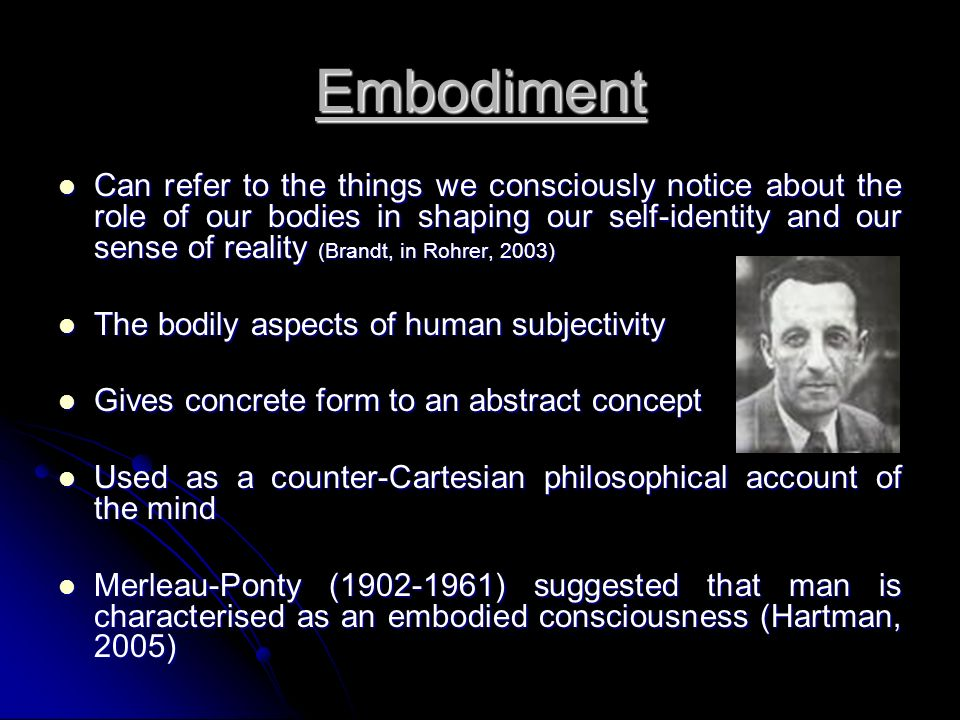 Embodiment Can refer to the things we consciously notice about the role of our bodies in shaping our self-identity and our sense of reality (Brandt, i