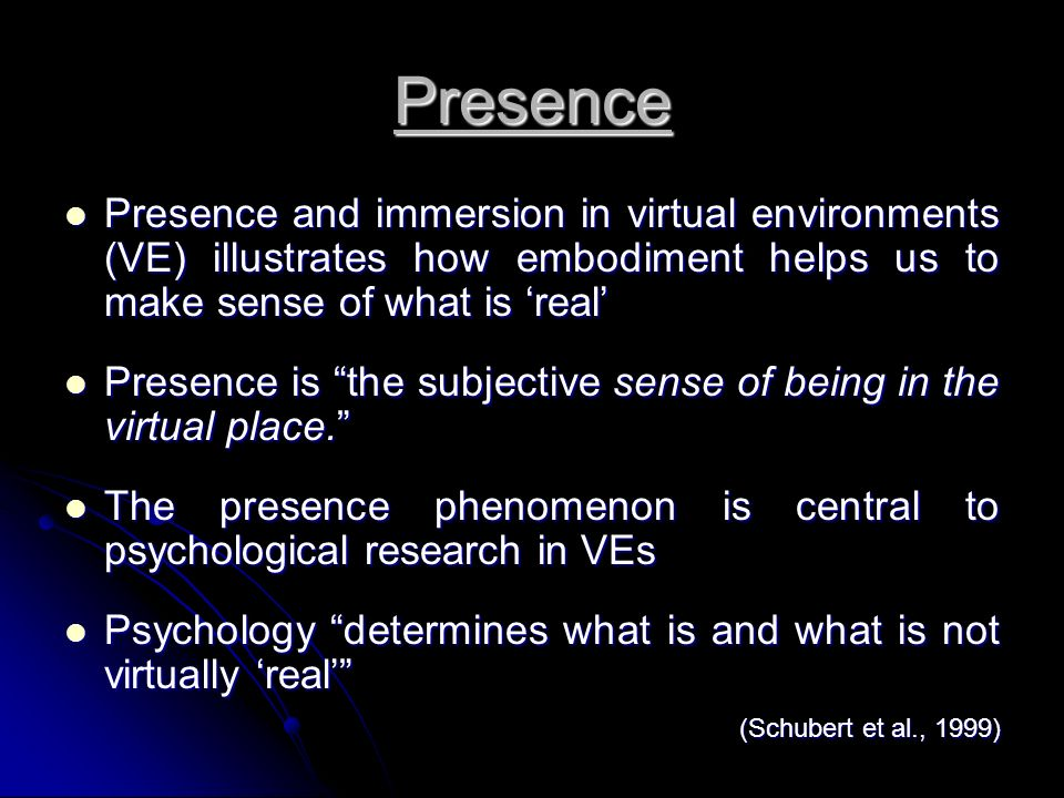 Embodied Presence in VEs User embodiment is concerned with the provision of users with a representation of their choice so as to make others (and themselves) aware of their presence in a virtual space Mania and Chalmer (2004) What can embodiment tell us about how we construct virtual What can embodiment tell us about how we construct virtual environments as our reality.