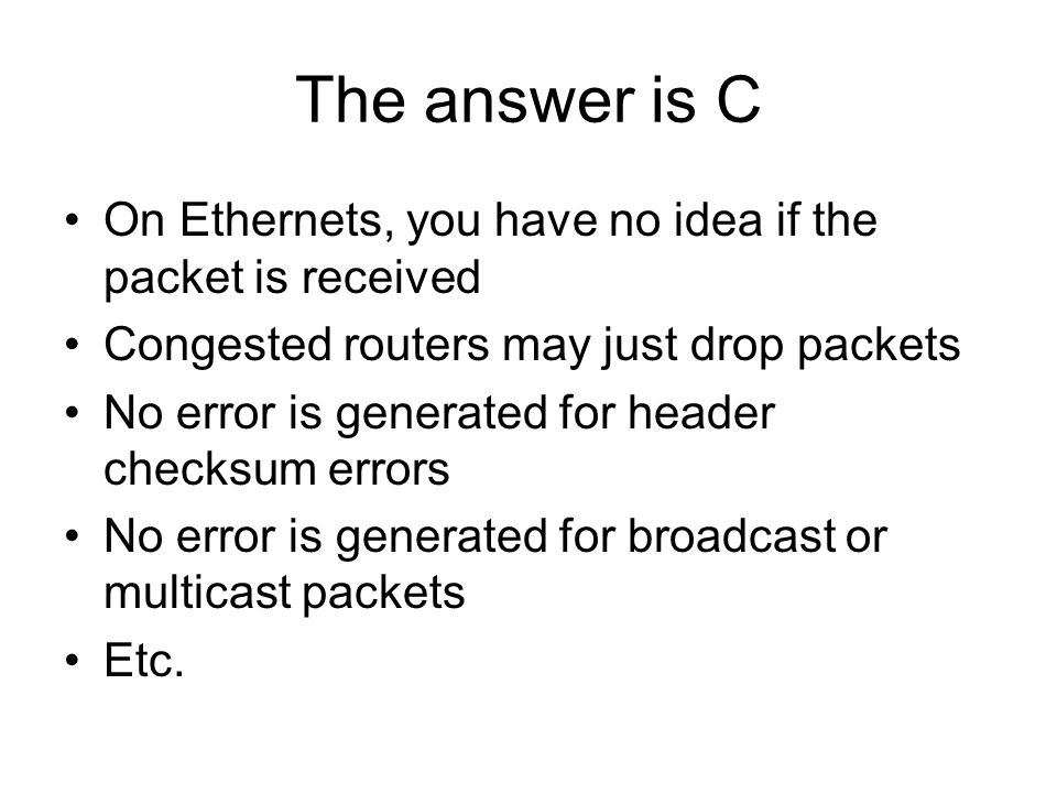 The answer is C On Ethernets, you have no idea if the packet is received Congested routers may just drop packets No error is generated for header checksum errors No error is generated for broadcast or multicast packets Etc.