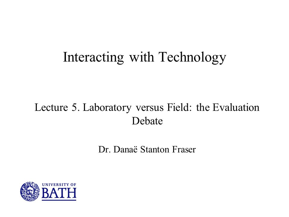Interacting with Technology Lecture 5. Laboratory versus Field: the Evaluation Debate Dr.