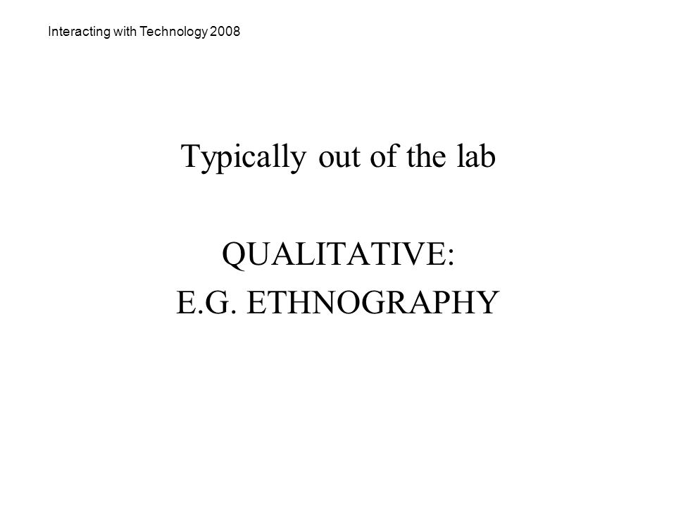 Interacting with Technology 2008 Typically out of the lab QUALITATIVE: E.G. ETHNOGRAPHY