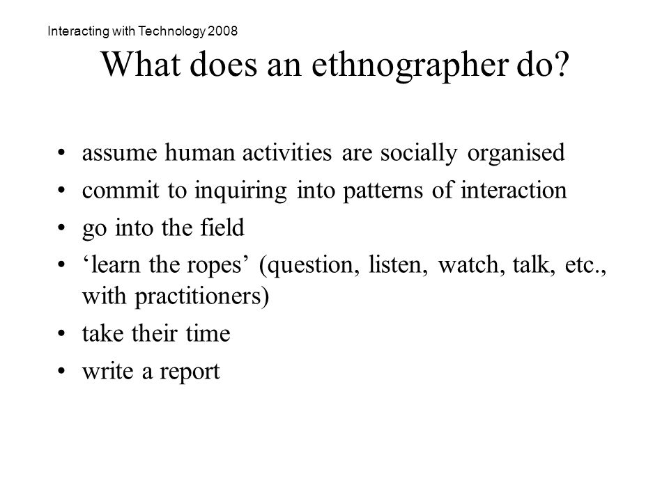 Interacting with Technology 2008 What does an ethnographer do.