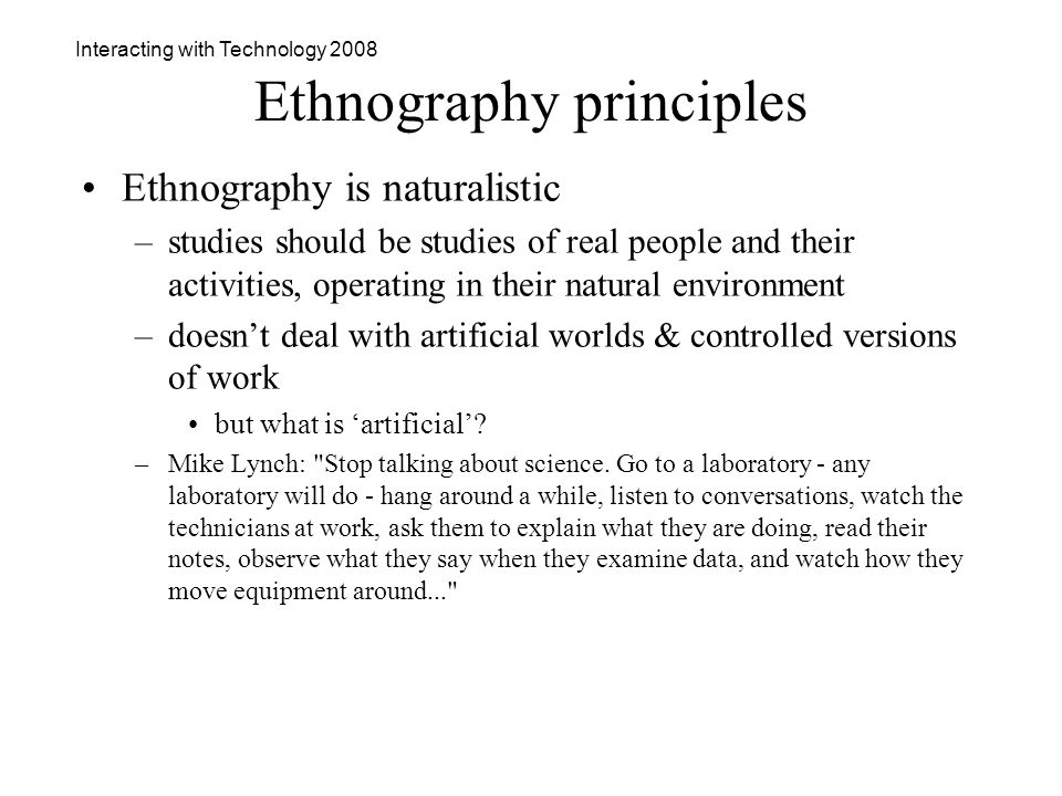 Interacting with Technology 2008 Ethnography principles Ethnography is naturalistic –studies should be studies of real people and their activities, operating in their natural environment –doesnt deal with artificial worlds & controlled versions of work but what is artificial.