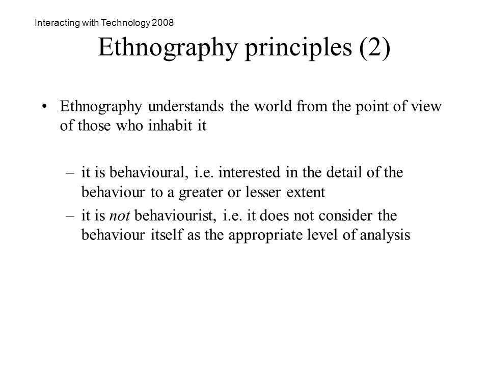 Interacting with Technology 2008 Ethnography principles (2) Ethnography understands the world from the point of view of those who inhabit it –it is behavioural, i.e.