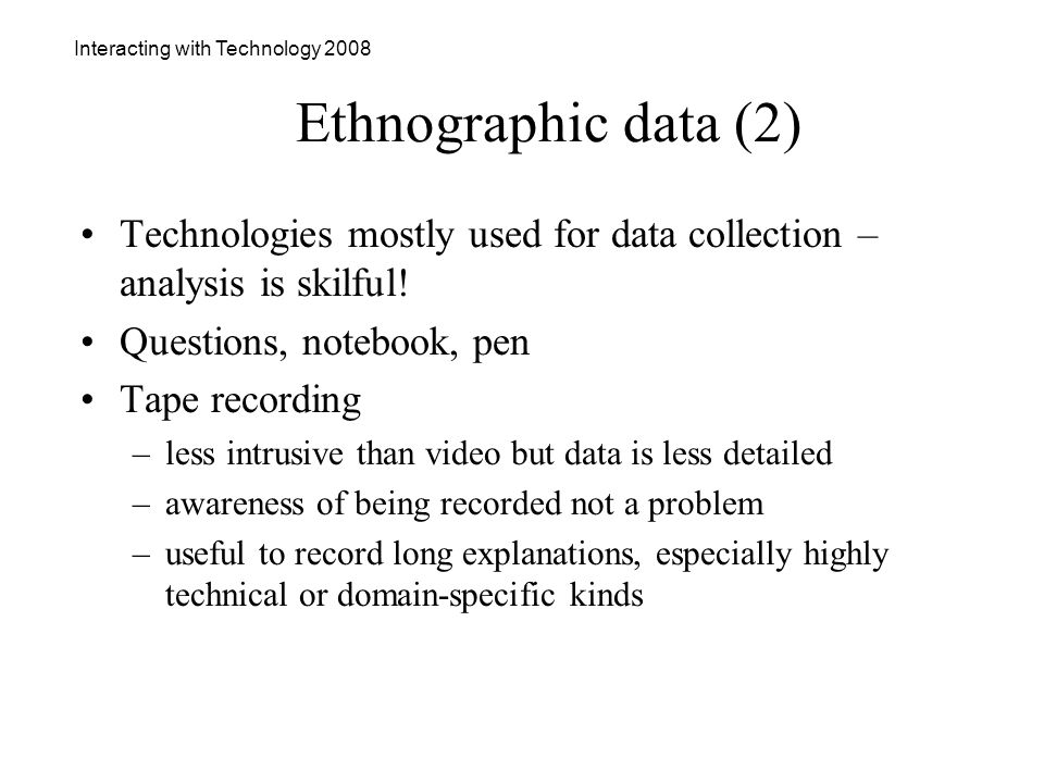 Interacting with Technology 2008 Ethnographic data (2) Technologies mostly used for data collection – analysis is skilful.