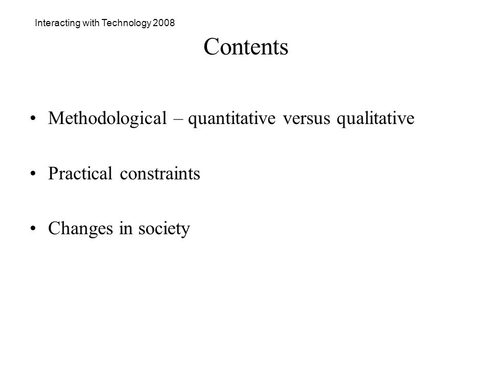Interacting with Technology 2008 Contents Methodological – quantitative versus qualitative Practical constraints Changes in society