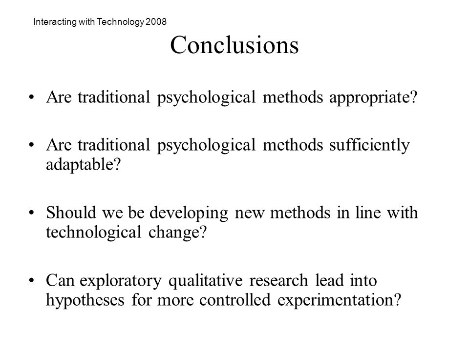Interacting with Technology 2008 Conclusions Are traditional psychological methods appropriate.