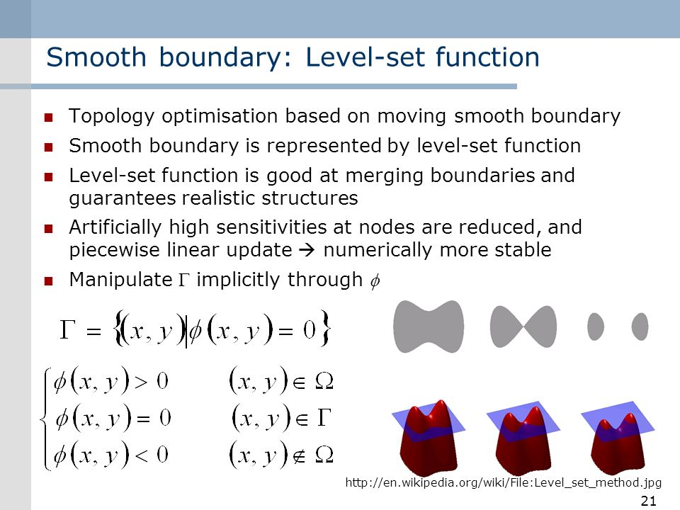 Smooth boundary: Level-set function Topology optimisation based on moving smooth boundary Smooth boundary is represented by level-set function Level-set function is good at merging boundaries and guarantees realistic structures Artificially high sensitivities at nodes are reduced, and piecewise linear update numerically more stable Manipulate implicitly through 21 http://en.wikipedia.org/wiki/File:Level_set_method.jpg