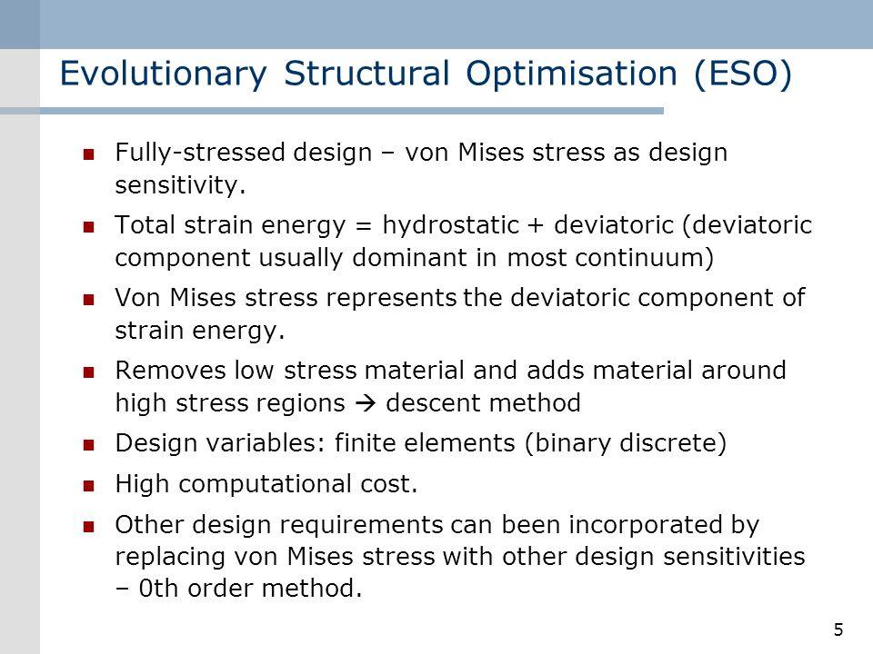 5 Evolutionary Structural Optimisation (ESO) Fully-stressed design – von Mises stress as design sensitivity. Total strain energy = hydrostatic + devia