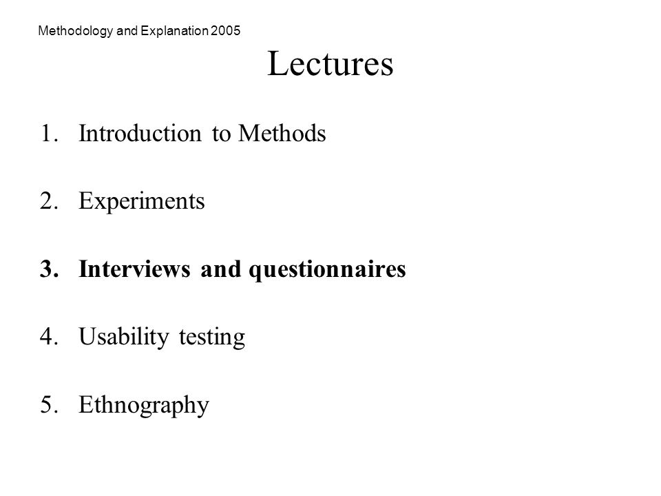 Methodology and Explanation 2005 Lectures 1.Introduction to Methods 2.Experiments 3.Interviews and questionnaires 4.Usability testing 5.Ethnography
