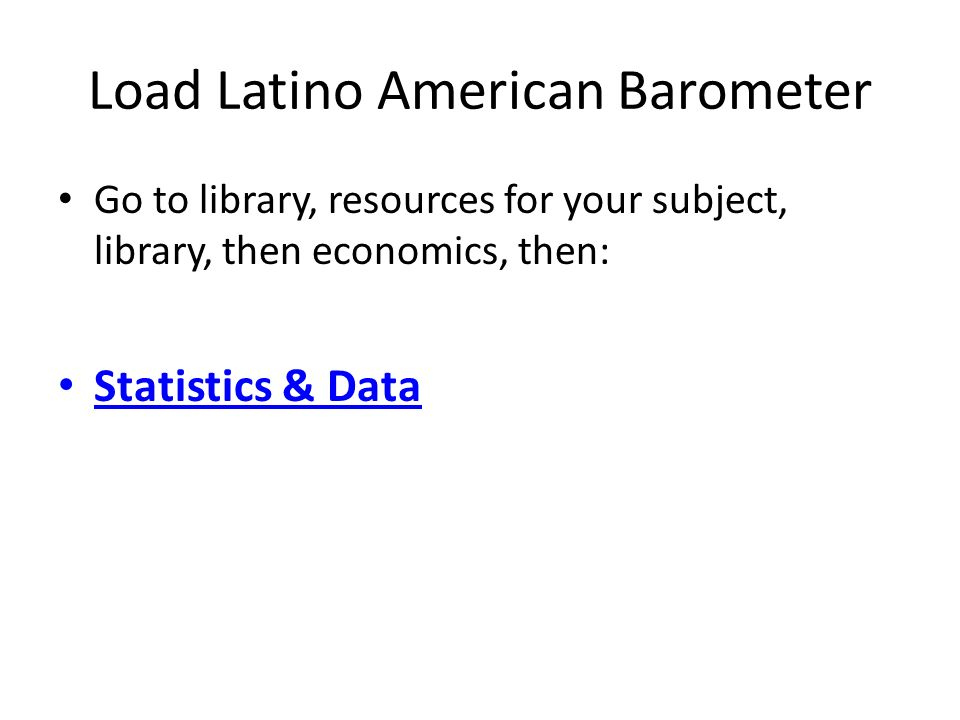 Load Latino American Barometer Go to library, resources for your subject, library, then economics, then: Statistics & Data