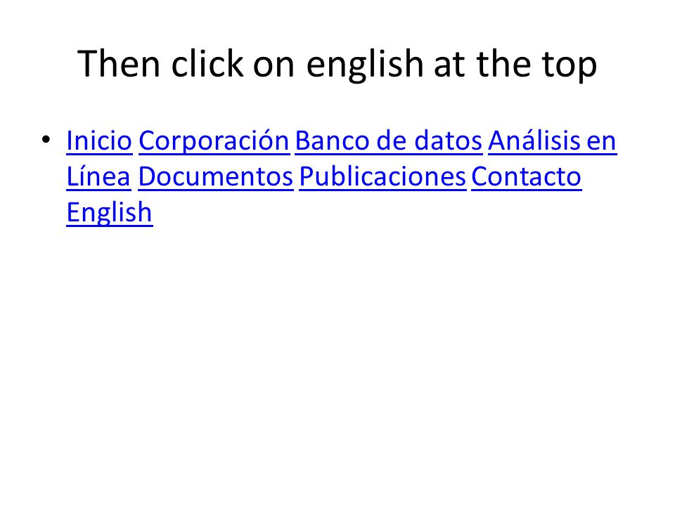 Then click on english at the top Inicio Corporación Banco de datos Análisis en Línea Documentos Publicaciones Contacto English InicioCorporaciónBanco de datosAnálisis en LíneaDocumentosPublicacionesContacto English