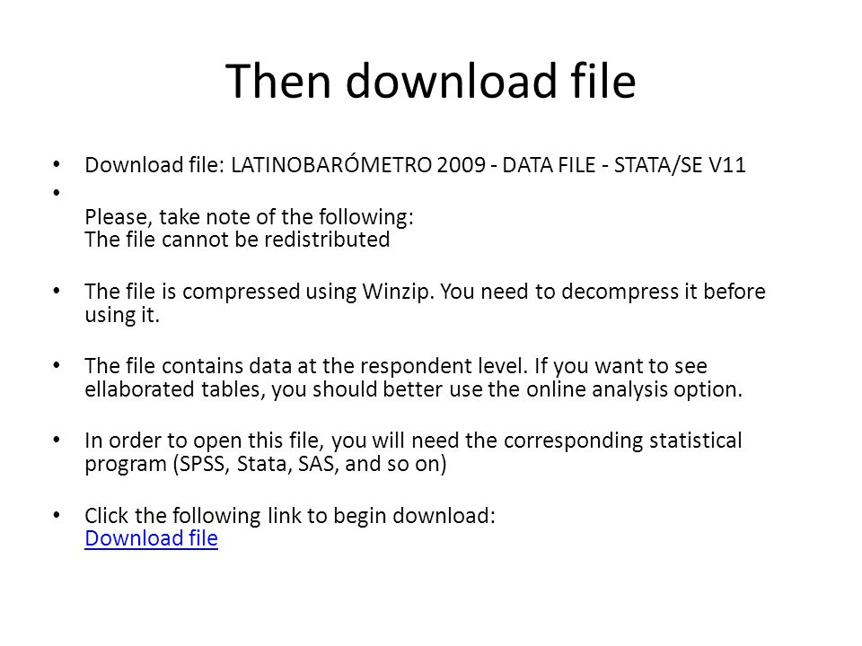 Then download file Download file: LATINOBARÓMETRO DATA FILE - STATA/SE V11 Please, take note of the following: The file cannot be redistributed The file is compressed using Winzip.