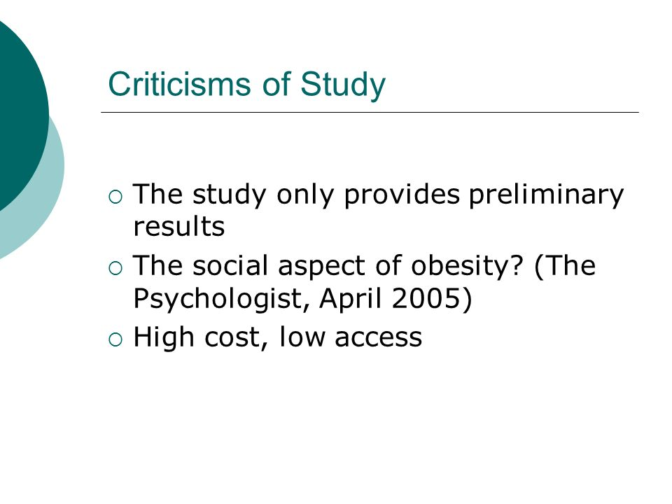 Criticisms of Study The study only provides preliminary results The social aspect of obesity? (The Psychologist, April 2005) High cost, low access