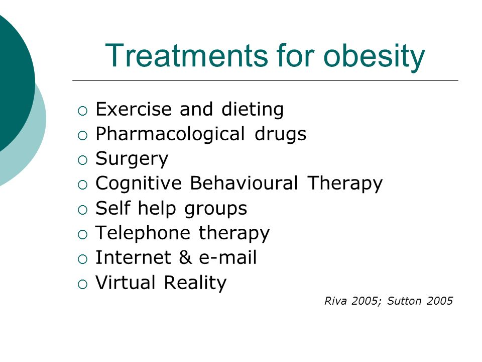 Treatments for obesity Exercise and dieting Pharmacological drugs Surgery Cognitive Behavioural Therapy Self help groups Telephone therapy Internet &