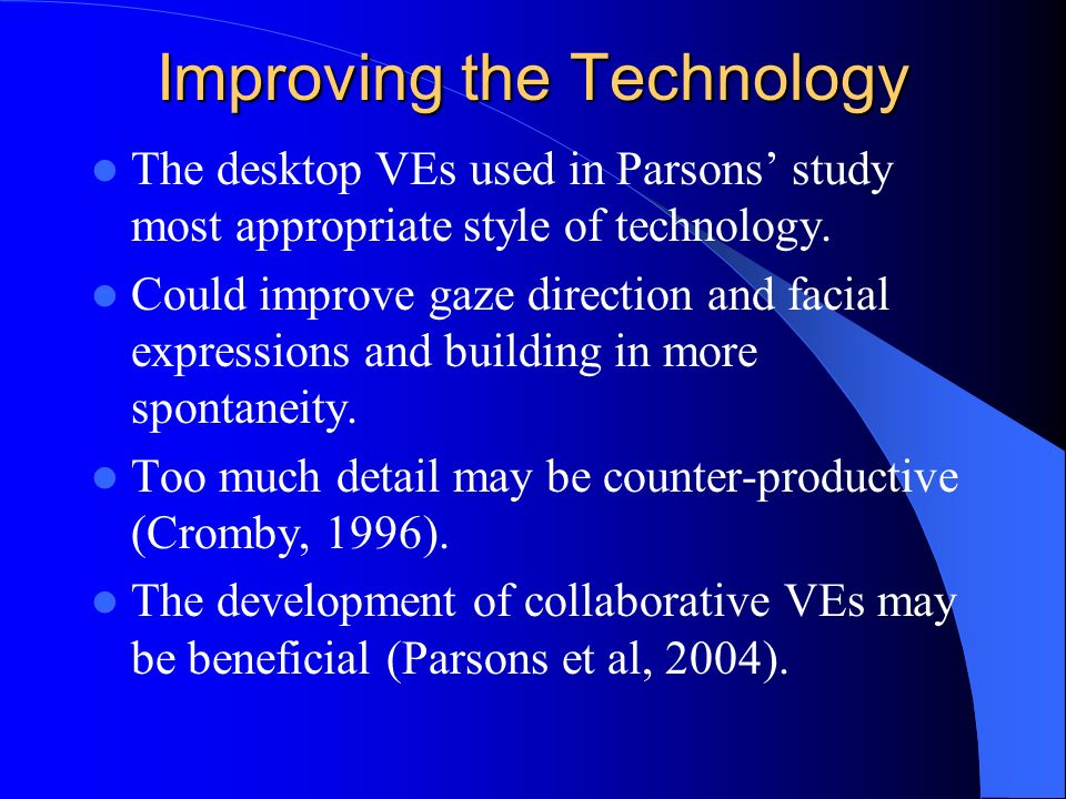 Improving the Technology The desktop VEs used in Parsons study most appropriate style of technology.