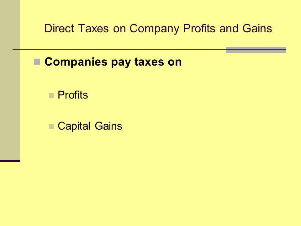 Direct Taxes on Company Profits and Gains Companies pay taxes on Profits Capital Gains