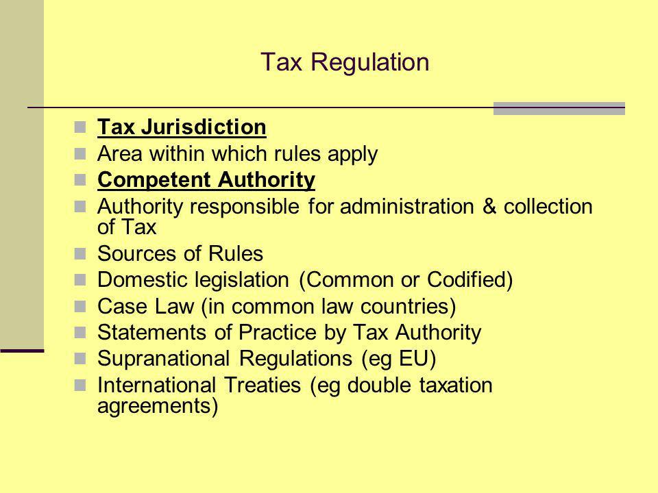 Tax Regulation Tax Jurisdiction Area within which rules apply Competent Authority Authority responsible for administration & collection of Tax Sources of Rules Domestic legislation (Common or Codified) Case Law (in common law countries) Statements of Practice by Tax Authority Supranational Regulations (eg EU) International Treaties (eg double taxation agreements)