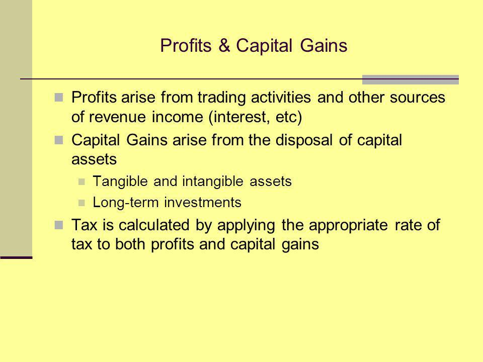 Profits & Capital Gains Profits arise from trading activities and other sources of revenue income (interest, etc) Capital Gains arise from the disposal of capital assets Tangible and intangible assets Long-term investments Tax is calculated by applying the appropriate rate of tax to both profits and capital gains