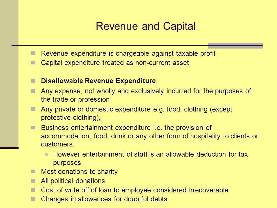 Revenue and Capital Revenue expenditure is chargeable against taxable profit Capital expenditure treated as non-current asset Disallowable Revenue Expenditure Any expense, not wholly and exclusively incurred for the purposes of the trade or profession Any private or domestic expenditure e.g.