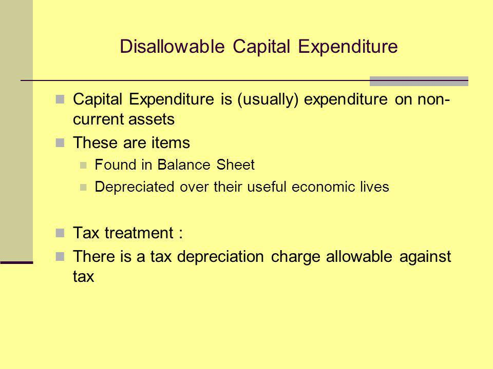 Disallowable Capital Expenditure Capital Expenditure is (usually) expenditure on non- current assets These are items Found in Balance Sheet Depreciated over their useful economic lives Tax treatment : There is a tax depreciation charge allowable against tax