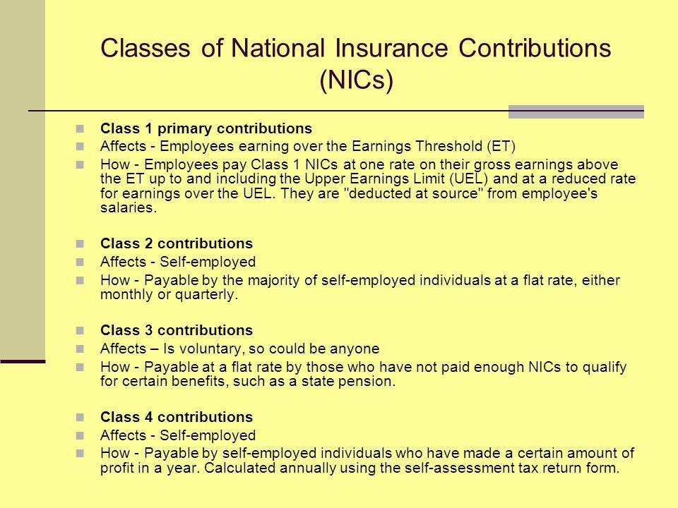 Classes of National Insurance Contributions (NICs) Class 1 primary contributions Affects - Employees earning over the Earnings Threshold (ET) How - Employees pay Class 1 NICs at one rate on their gross earnings above the ET up to and including the Upper Earnings Limit (UEL) and at a reduced rate for earnings over the UEL.