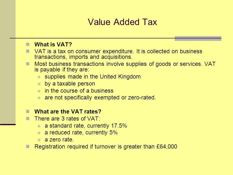 Value Added Tax What is VAT. VAT is a tax on consumer expenditure.