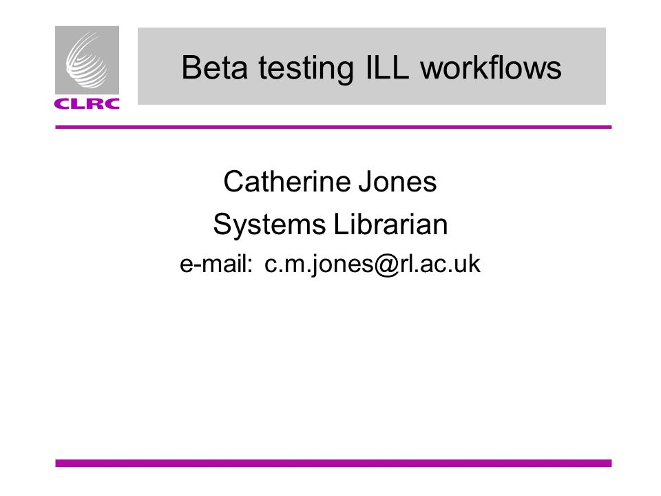 Beta testing ILL workflows Catherine Jones Systems Librarian e-mail: c.m.jones@rl.ac.uk