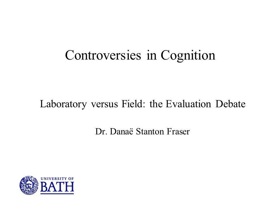 Controversies in Cognition Laboratory versus Field: the Evaluation Debate Dr. Danaë Stanton Fraser