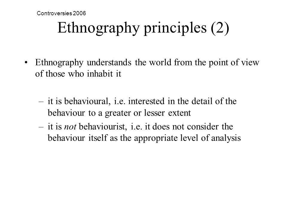 Controversies 2006 Ethnography principles (2) Ethnography understands the world from the point of view of those who inhabit it –it is behavioural, i.e.