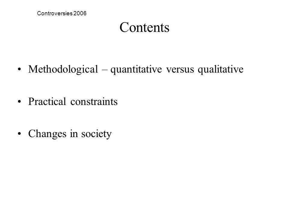 Controversies 2006 Contents Methodological – quantitative versus qualitative Practical constraints Changes in society