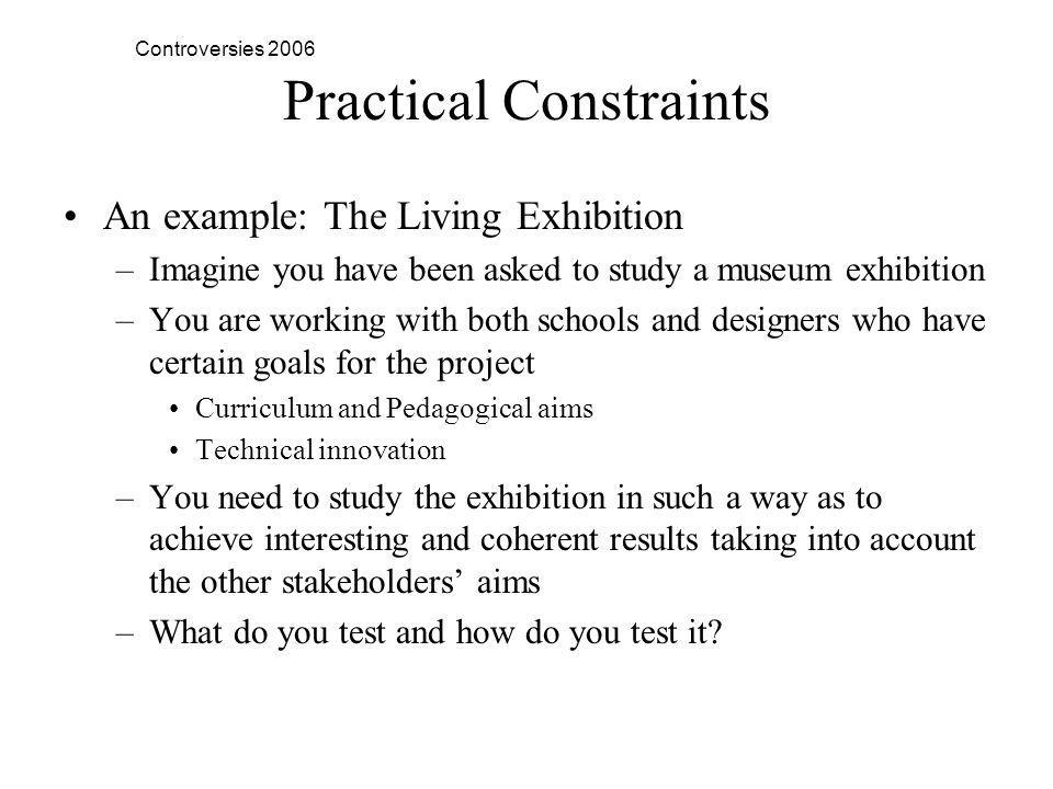 Controversies 2006 Practical Constraints An example: The Living Exhibition –Imagine you have been asked to study a museum exhibition –You are working with both schools and designers who have certain goals for the project Curriculum and Pedagogical aims Technical innovation –You need to study the exhibition in such a way as to achieve interesting and coherent results taking into account the other stakeholders aims –What do you test and how do you test it