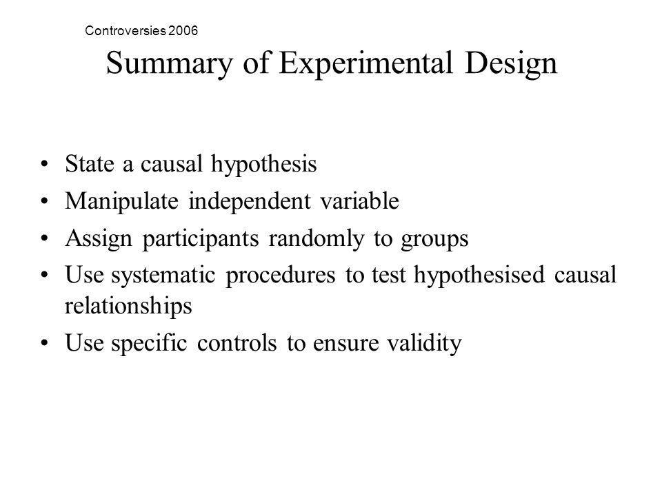 Controversies 2006 Summary of Experimental Design State a causal hypothesis Manipulate independent variable Assign participants randomly to groups Use systematic procedures to test hypothesised causal relationships Use specific controls to ensure validity