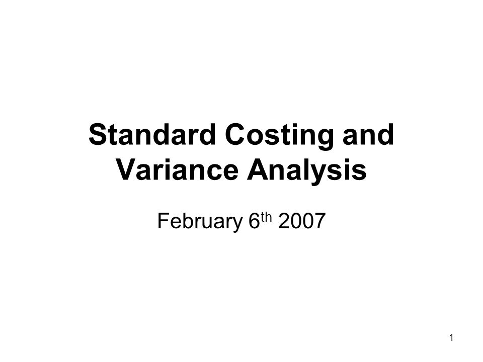 1 Standard Costing and Variance Analysis February 6 th 2007