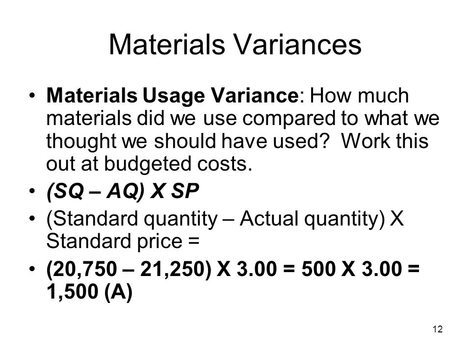 12 Materials Variances Materials Usage Variance: How much materials did we use compared to what we thought we should have used? Work this out at budge