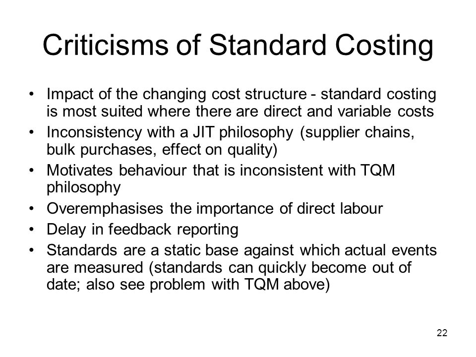 22 Criticisms of Standard Costing Impact of the changing cost structure - standard costing is most suited where there are direct and variable costs In