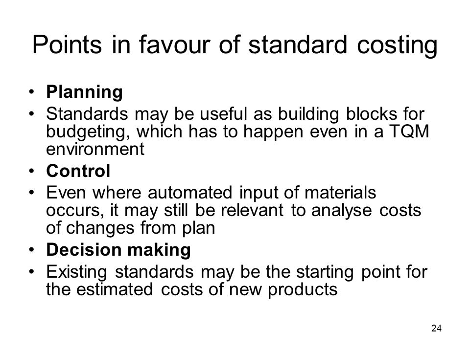 24 Points in favour of standard costing Planning Standards may be useful as building blocks for budgeting, which has to happen even in a TQM environme