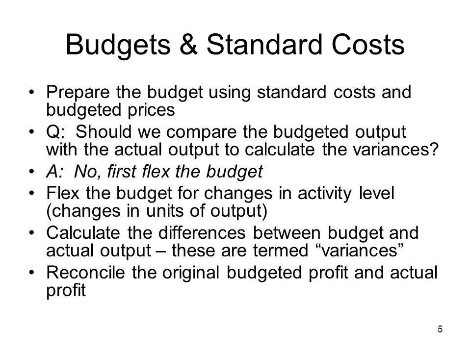5 Budgets & Standard Costs Prepare the budget using standard costs and budgeted prices Q: Should we compare the budgeted output with the actual output