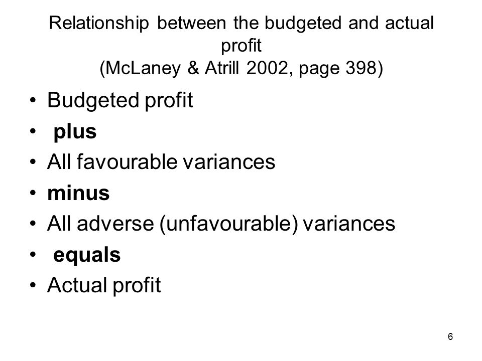 6 Relationship between the budgeted and actual profit (McLaney & Atrill 2002, page 398) Budgeted profit plus All favourable variances minus All advers