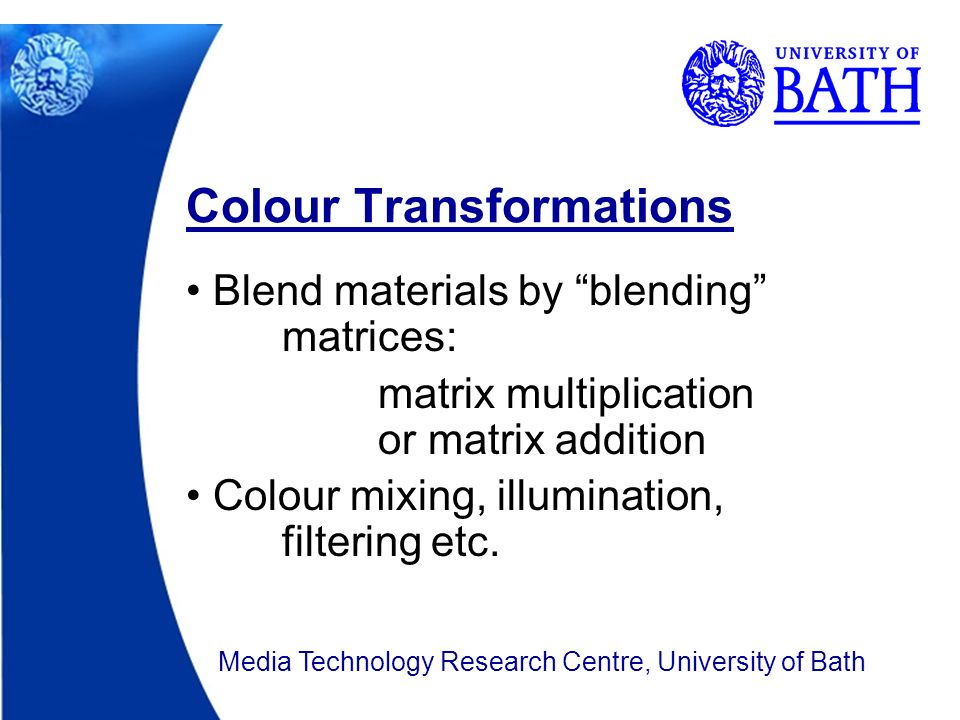 Blend materials by blending matrices: matrix multiplication or matrix addition Colour mixing, illumination, filtering etc.