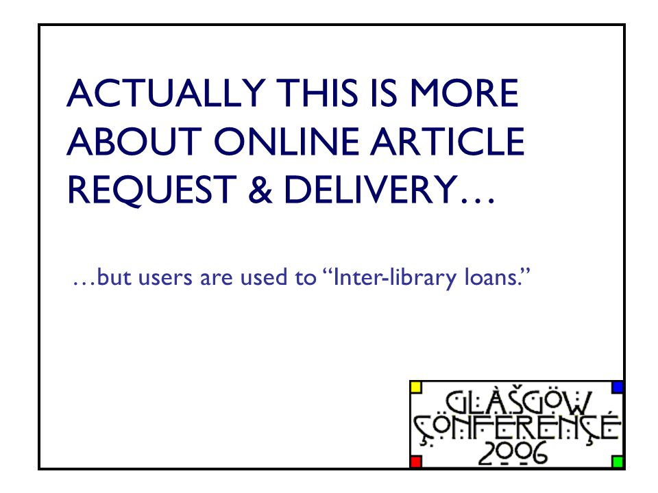 ACTUALLY THIS IS MORE ABOUT ONLINE ARTICLE REQUEST & DELIVERY… …but users are used to Inter-library loans.