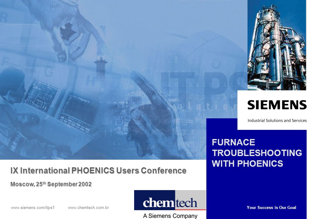 Your Success is Our Goal www.siemens.com/itps1 www.chemtech.com.br FURNACE TROUBLESHOOTING WITH PHOENICS IX International PHOENICS Users Conference Moscow, 25 th September 2002