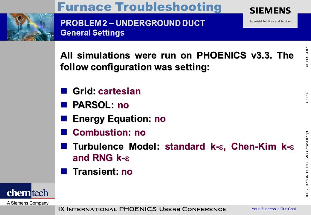 Your Success is Our Goal INERTARGON_IX_IPUC_MOSKOW2002.ppt Slide 14 © IT PS 2002 Furnace Troubleshooting IX International PHOENICS Users Conference PROBLEM 2 – UNDERGROUND DUCT General Settings All simulations were run on PHOENICS v3.3.