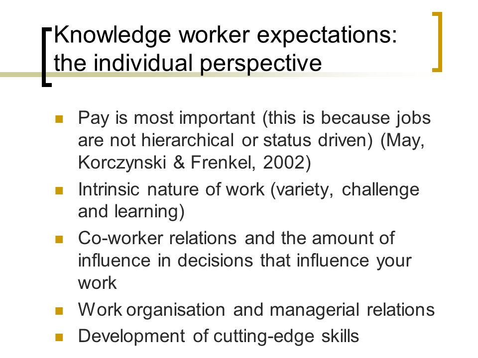 Knowledge worker expectations: the individual perspective Pay is most important (this is because jobs are not hierarchical or status driven) (May, Korczynski & Frenkel, 2002) Intrinsic nature of work (variety, challenge and learning) Co-worker relations and the amount of influence in decisions that influence your work Work organisation and managerial relations Development of cutting-edge skills