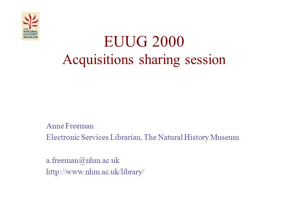 EUUG 2000 Acquisitions sharing session Anne Freeman Electronic Services Librarian, The Natural History Museum a.freeman@nhm.ac.uk http://www.nhm.ac.uk