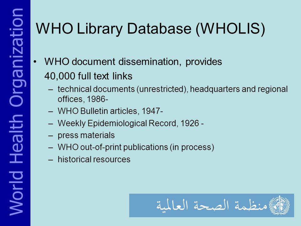 WHO Library Database (WHOLIS) WHO document dissemination, provides 40,000 full text links –technical documents (unrestricted), headquarters and regional offices, 1986- –WHO Bulletin articles, 1947- –Weekly Epidemiological Record, 1926 - –press materials –WHO out-of-print publications (in process) –historical resources World Health Organization