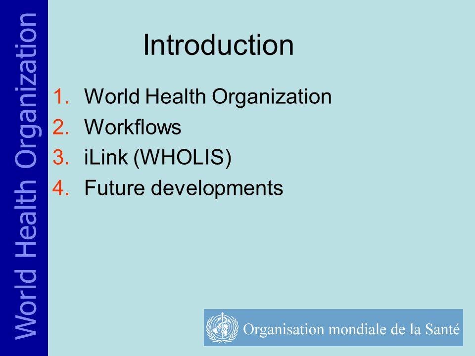 Introduction 1.World Health Organization 2.Workflows 3.iLink (WHOLIS) 4.Future developments World Health Organization